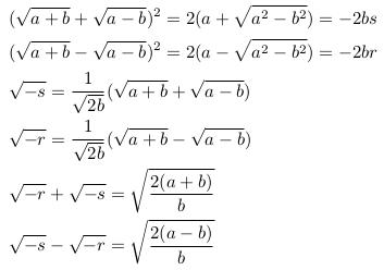 \begin{align*}  &(\sqrt{a+b}+\sqrt{a-b})^{2} = 2(a+\sqrt{a^{2}-b^{2}}) = -2bs\\  &(\sqrt{a+b}-\sqrt{a-b})^{2} = 2(a-\sqrt{a^{2}-b^{2}}) = -2br\\  &\sqrt{-s} = \inverse{\sqrt{2b}}(\sqrt{a+b}+\sqrt{a-b})\\  &\sqrt{-r} = \inverse{\sqrt{2b}}(\sqrt{a+b}-\sqrt{a-b})\\  &\sqrt{-r} + \sqrt{-s} = \sqrt{\frac{2(a+b)}{b}}\\  &\sqrt{-s} - \sqrt{-r} = \sqrt{\frac{2(a-b)}{b}}\\ \end{align*}