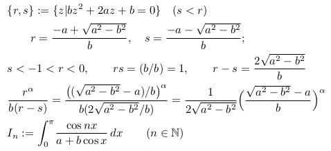 \begin{align*}  &\{r,s\} := \{z | bz^{2} + 2az + b = 0 \} \quad (s<r)\  &\qquad r = \frac{-a + \sqrt{a^{2}-b^{2}}}{b}, \quad s = \frac{-a - \sqrt{a^{2}-b^{2}}}{b};\  &s<-1<r<0, \qquad rs = (b/b) =1, \qquad r-s = \frac{2\sqrt{a^{2}-b^{2}}}{b}\   &\frac{r^{\alpha}}{b(r-s)} = \frac{\big((\sqrt{a^{2}-b^{2}}-a)/b\big)^{\alpha}}{b(2\sqrt{a^{2}-b^{2}}/b)} = \inverse{{2\sqrt{a^{2}-b^{2}}}}\Big(\frac{\sqrt{a^{2}-b^{2}}-a}{b}\Big)^{\alpha}\  &I_{n} := \int_{0}^{\pi}\!\frac{\cos{n{x}}}{a+b\cos{x}}\,dx \qquad (n \in \natl) \end{align*}