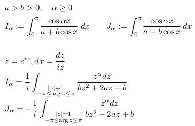 \begin{align*}  & a>b>0,\quad \alpha\geq{0}\  &I_{\alpha} := \int_{0}^{\pi}\!\frac{\cos{\alpha{x}}}{a+b\cos{x}}\,dx\qquad J_{\alpha} := \int_{0}^{\pi}\!\frac{\cos{\alpha{x}}}{a-b\cos{x}}\,dx\  \  &z = e^{ix}, dx=\frac{dz}{iz}\  &I_{\alpha} = \inverse{i}\int_{\substack{|z|=1\-\pi\leq\arg{z}\leq\pi}}\frac{z^{\alpha}dz}{bz^{2} + 2az + b}\  &J_{\alpha} = -\inverse{i}\int_{\substack{|z|=1\-\pi\leq\arg{z}\leq\pi}}\frac{z^{\alpha}dz}{bz^{2} - 2az + b} \end{align*}