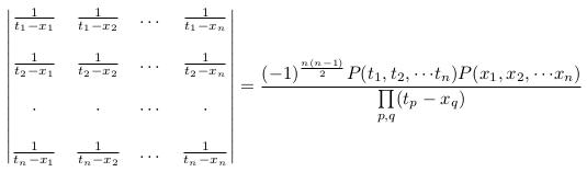 \[  \begin{vmatrix}  \frac{1}{t_{1}-x_{1}} &\frac{1}{t_{1}-x_{2}} &\dots &\frac{1}{t_{1}-x_{n}} \\ \\  \frac{1}{t_{2}-x_{1}} &\frac{1}{t_{2}-x_{2}} &\dots &\frac{1}{t_{2}-x_{n}} \\ \\   \cdot & \cdot & \cdots & \cdot \\ \\  \frac{1}{t_{n}-x_{1}} &\frac{1}{t_{n}-x_{2}} &\dots &\frac{1}{t_{n}-x_{n}} \\  \end{vmatrix} = \frac{(-1)^{\frac{n(n-1)}{2}}P(t_{1},t_{2},{\cdots}t_{n})P(x_{1},x_{2},{\cdots}x_{n})}{\prod\limits_{p,q}(t_{p}-x_{q})} \]