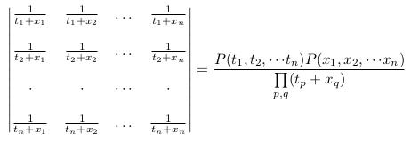 \[  \begin{vmatrix}  \frac{1}{t_{1}+x_{1}} &\frac{1}{t_{1}+x_{2}} &\dots &\frac{1}{t_{1}+x_{n}} \\ \\  \frac{1}{t_{2}+x_{1}} &\frac{1}{t_{2}+x_{2}} &\dots &\frac{1}{t_{2}+x_{n}} \\ \\   \cdot & \cdot & \cdots & \cdot \\ \\  \frac{1}{t_{n}+x_{1}} &\frac{1}{t_{n}+x_{2}} &\dots &\frac{1}{t_{n}+x_{n}} \\  \end{vmatrix} = \frac{P(t_{1},t_{2},{\cdots}t_{n})P(x_{1},x_{2},{\cdots}x_{n})}{\prod\limits_{p,q}(t_{p}+x_{q})} \]