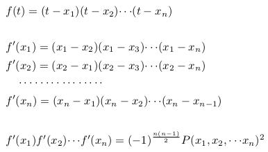 \begin{align*}  &f(t)=(t-x_{1})(t-x_{2}){\cdots}(t-x_{n})\\ \\  &f^{\prime}(x_{1})=(x_{1}-x_{2})(x_{1}-x_{3}){\cdots}(x_{1}-x_{n})\\  &f^{\prime}(x_{2})=(x_{2}-x_{1})(x_{2}-x_{3}){\cdots}(x_{2}-x_{n})\\  &\quad\cdots\cdot\cdots\cdot\cdots\cdot\cdots\cdot\\  &f^{\prime}(x_{n})=(x_{n}-x_{1})(x_{n}-x_{2}){\cdots}(x_{n}-x_{n-1})\\ \\  &f^{\prime}(x_{1})f^{\prime}(x_{2}){\cdots}f^{\prime}(x_{n})=(-1)^{\frac{n(n-1)}{2}}P(x_{1},x_{2},{\cdots}x_{n})^{2} \end{align*}