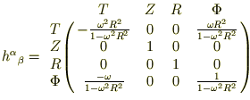 \begin{eqnarray*}<br /> h^\alpha{}_\beta = \bordermatrix{ <br />         &  T & Z & R & \Phi \cr<br />    T    &- \frac{\omega^2 R^2}{1 - \omega^2 R^2} & 0 & 0 & \frac{\omega R^2}{1 - \omega^2 R^2}  \cr<br />    Z    &  0 & 1 & 0 & 0 \cr<br />    R    &  0 & 0 & 1 & 0 \cr<br />    \Phi &  \frac{- \omega}{1 - \omega^2 R^2} & 0 & 0 & \frac{1}{1 - \omega^2 R^2}<br /> } <br /> \end{eqnarray*}