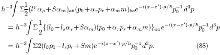 <br /> \begin{eqnarray*}<br /> &&h^{-3}\!\!\int\Sigma\!\frac{1}{2}(l^\mu\alpha_\mu\! +\! S\alpha_m)_{ab}(p_0\! +\! \alpha_rp_r\! +\! \alpha_mm)_{ba}e^{-i(x-x^\prime)\cdot p/\hbar}p^{-1}_0d^3p \\<br /> &&\quad = h^{-3}\!\!\int\!\Sigma\frac{1}{2}\{(l_0\! -\! l_s\alpha_s\! +\! S\alpha_m)(p_0\! +\! \alpha_rp_r\! +\! \alpha_mm)\}_{aa}e^{-i(x-x^\prime)\cdot p/\hbar}p^{-1}_0d^3p \\<br /> &&\quad = h^{-3}\!\!\int\!\Sigma{2}(l_0p_0\! -\! l_rp_r\! +\! Sm)e^{-i(x-x^\prime)\cdot p/\hbar}p^{-1}_0d^3p. \qquad \qquad \qquad (88)<br /> \end{eqnarray*}<br />