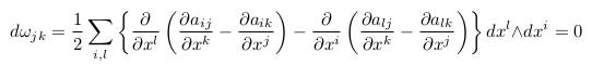\[  d\omega_{jk} = \inverse{2}\sum_{i,l}\left\{\pdiff{}{x^{l}}\left(\pdiff{a_{ij}}{x^{k}}-\pdiff{a_{ik}}{x^{j}}\right) - \pdiff{}{x^{i}}\left(\pdiff{a_{lj}}{x^{k}}-\pdiff{a_{lk}}{x^{j}}\right)\right\}dx^{l}{\wedge}dx^{i} = 0 \]