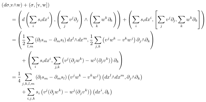 \begin{align*}  (d\sigma, &\mathrm{v}{\wedge}\mathrm{w}) + (\sigma,[\mathrm{v},\mathrm{w}]) \\            &= \left(d\left(\sum_{i}s_{i}dx^{i}\right),\left(\sum_{j}v^{j}\partial_{j}\right)\wedge\left(\sum_{k}w^{k}\partial_{k}\right)\right)                + \left(\sum_{i}s_{i}dx^{i},\left[\sum_{j}v^{j}\partial_{j},\sum_{k}w^{k}\partial_{k}\right]\right) \\            &= \left(\inverse{2}\sum_{l,m}\left(\partial_{l}s_{m}-\partial_{m}s_{l}\right)dx^{l}{\wedge}dx^{m}, \inverse{2}\sum_{j,k}\left(v^{j}w^{k}-v^{k}w^{j}\right)\partial_{j}{\wedge}\partial_{k}\right)\\            &\qquad + \left(\sum_{i}s_{i}dx^{i},\sum_{j,k}\left(v^{j}(\partial_{j}w^{k})-w^{j}(\partial_{j}v^{k})\right)\partial_{k}\right)\\            &= \inverse{4}\sum_{j,k,l,m}\left(\partial_{l}s_{m}-\partial_{m}s_{l}\right)\left(v^{j}w^{k}-v^{k}w^{j}\right)\left(dx^{l}{\wedge}dx^{m}, \partial_{j}{\wedge}\partial_{k}\right)\\            &\qquad + \sum_{i,j,k}s_{i}\left(v^{j}(\partial_{j}w^{k})-w^{j}(\partial_{j}v^{k})\right)\left(dx^{i},\partial_{k}\right)\\ \end{align*}