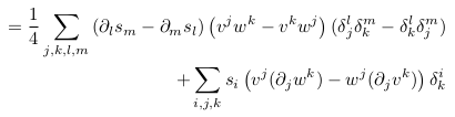 \begin{align*}            = \inverse{4}\sum_{j,k,l,m}\left(\partial_{l}s_{m}-\partial_{m}s_{l}\right)\left(v^{j}w^{k}-v^{k}w^{j}\right)(\delta^{l}_{j}\delta^{m}_{k}-\delta^{l}_{k}\delta^{m}_{j})\\            \qquad + \sum_{i,j,k}s_{i}\left(v^{j}(\partial_{j}w^{k})-w^{j}(\partial_{j}v^{k})\right)\delta^{i}_{k}\\ \end{align*}