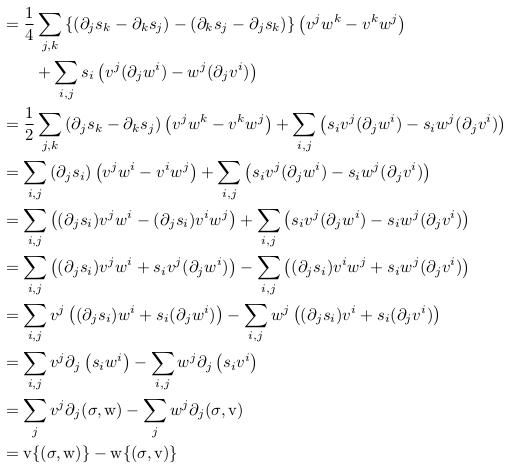 \begin{align*}            &= \inverse{4}\sum_{j,k}\left\{\left(\partial_{j}s_{k}-\partial_{k}s_{j}\right)-\left(\partial_{k}s_{j}-\partial_{j}s_{k}\right)\right\}\left(v^{j}w^{k}-v^{k}w^{j}\right)\\            &\qquad + \sum_{i,j}s_{i}\left(v^{j}(\partial_{j}w^{i})-w^{j}(\partial_{j}v^{i})\right)\\            &= \inverse{2}\sum_{j,k}\left(\partial_{j}s_{k}-\partial_{k}s_{j}\right)\left(v^{j}w^{k}-v^{k}w^{j}\right) + \sum_{i,j}\left(s_{i}v^{j}(\partial_{j}w^{i})-s_{i}w^{j}(\partial_{j}v^{i})\right)\\ %           &= \sum_{i,j}\left(\partial_{j}s_{i}\right)\left(v^{j}w^{i}-v^{i}w^{j}\right) + \sum_{i,j}\left(s_{i}v^{j}(\partial_{j}w^{i})-s_{i}w^{j}(\partial_{j}v^{i})\right)\\            &= \sum_{i,j}\left(\partial_{j}s_{i}\right)\left(v^{j}w^{i}-v^{i}w^{j}\right) + \sum_{i,j}\left(s_{i}v^{j}(\partial_{j}w^{i})-s_{i}w^{j}(\partial_{j}v^{i})\right)\\            &= \sum_{i,j}\left((\partial_{j}s_{i})v^{j}w^{i}-(\partial_{j}s_{i})v^{i}w^{j}\right) + \sum_{i,j}\left(s_{i}v^{j}(\partial_{j}w^{i})-s_{i}w^{j}(\partial_{j}v^{i})\right)\\            &= \sum_{i,j}\left((\partial_{j}s_{i})v^{j}w^{i}+s_{i}v^{j}(\partial_{j}w^{i})\right) - \sum_{i,j}\left((\partial_{j}s_{i})v^{i}w^{j}+s_{i}w^{j}(\partial_{j}v^{i})\right)\\            &= \sum_{i,j}v^{j}\left((\partial_{j}s_{i})w^{i}+s_{i}(\partial_{j}w^{i})\right) - \sum_{i,j}w^{j}\left((\partial_{j}s_{i})v^{i}+s_{i}(\partial_{j}v^{i})\right)\\            &= \sum_{i,j}v^{j}\partial_{j}\left(s_{i}w^{i}\right) - \sum_{i,j}w^{j}\partial_{j}\left(s_{i}v^{i}\right)\\            &= \sum_{j}v^{j}\partial_{j}(\sigma,\mathrm{w}) - \sum_{j}w^{j}\partial_{j}(\sigma,\mathrm{v})\\            &= \mathrm{v}\{(\sigma,\mathrm{w})\} - \mathrm{w}\{(\sigma,\mathrm{v})\}\\ \end{align*}