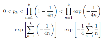 \begin{eqnarray*}   &0 < p_{k} < \prod_{n=1}^{k}\left(1-\frac{1}{4n}\right) < \prod_{n=1}^{k}\exp\left(-\frac{1}{4n}\right) \\   &\quad = \exp\left[\sum_{n=1}^{k}\left(-\frac{1}{4n}\right)\right] = \exp\left[-\frac{1}{4}\sum_{n=1}^{k}\frac{1}{n}\right] \end{eqnarray*}