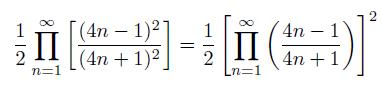 \[  \frac{1}{2}\prod_{n=1}^{\infty}\left[\frac{(4n-1)^{2}}{(4n+1)^{2}}\right] = \frac{1}{2}\left[\prod_{n=1}^{\infty}\left(\frac{4n-1}{4n+1}\right)\right]^{2}  \]