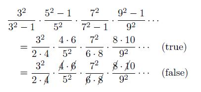 \begin{align*}  &\frac{3^2}{3^2-1}\cdot\frac{5^2-1}{5^2}\cdot\frac{7^2}{7^2-1}\cdot\frac{9^2-1}{9^2}\cdots\\  &\quad = \frac{3^2}{2\cdot4}\cdot\frac{4\cdot6}{5^2}\cdot\frac{7^2}{6\cdot8}\cdot\frac{8\cdot10}{9^2}\cdots\quad\text{(true)}\\  &\quad = \frac{3^2}{2\cdot\cancel{4}}\cdot\frac{\cancel{4}\cdot\cancel{6}}{5^2}\cdot\frac{7^2}{\cancel{6}\cdot\cancel{8}}\cdot\frac{\cancel{8}\cdot\cancel{1}0}{9^2}\cdots\quad\text{(false)}  \end{align*}