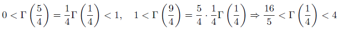 \[ 0 < \Gamma\left(\frac{5}{4}\right) = \frac{1}{4}\Gamma\left(\frac{1}{4}\right) < 1, \quad  1 < \Gamma\left(\frac{9}{4}\right) = \frac{5}{4}\cdot\frac{1}{4}\Gamma\left(\frac{1}{4}\right) \Rightarrow \frac{16}{5} < \Gamma\left(\frac{1}{4}\right) < 4 \]