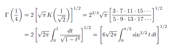 \begin{eqnarray*}   \Gamma\left(\frac{1}{4}\right) &=& 2\left[\sqrt{\pi}\,K\!\left(\frac{1}{\sqrt{2}}\right)\right]^{1/2} = 2^{3/4}\sqrt{\pi}\left[\frac{3\cdot7\cdot11\cdot15\cdots}{{\;\!}5\cdot9\cdot13\cdot17\cdots}\right]^{1/2} \\  \quad &=& 2\left[\sqrt{2\pi}\int_{0}^{1}\frac{dt}{\sqrt{1-t^{4}}}\right]^{1/2} = \left[6\sqrt{2\pi}\int_{0}^{\pi/2}\sin^{3/2}{t}\,dt\right]^{1/2} \end{eqnarray*}