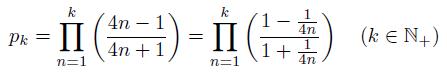 \[ p_{k} = \prod_{n=1}^{k}\left(\frac{4n-1}{4n+1}\right) = \prod_{n=1}^{k}\left(\frac{1-\frac{1}{4n}}{1+\frac{1}{4n}}\right)  \quad (k \in {\mathbb{N}_{+}}) \]