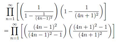 \begin{eqnarray*}  &\prod_{n=1}^{\infty}\left[\left(\frac{1}{1-\frac{1}{(4n-1)^{2}}}\right)\left(1-\frac{1}{(4n+1)^{2}}\right)\right] \\  &\quad = \prod_{n=1}^{\infty}\left[\left(\frac{(4n-1)^{2}}{(4n-1)^{2}-1}\right)\left(\frac{(4n+1)^{2}-1}{(4n+1)^{2}}\right)\right] \end{eqnarray*}