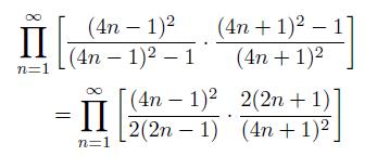 \begin{eqnarray*}  &\prod_{n=1}^{\infty}\left[\frac{(4n-1)^{2}}{(4n-1)^{2}-1}\cdot\frac{(4n+1)^{2}-1}{(4n+1)^{2}}\right] \\  &\quad = \prod_{n=1}^{\infty}\left[\frac{(4n-1)^{2}}{2(2n-1)}\cdot\frac{2(2n+1)}{(4n+1)^{2}}\right] \end{eqnarray*}