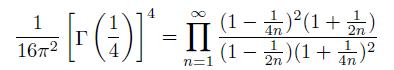 \[  \frac{1}{16{\pi}^{2}}\left[\Gamma{\left(\frac{1}{4}\right)}\right]^{4}  = \prod_{n=1}^{\infty}\frac{(1-\frac{1}{4n})^{2}(1+\frac{1}{2n})}{(1-\frac{1}{2n})(1+\frac{1}{4n})^{2}} \]