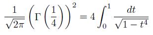 \[  \frac{1}{\sqrt{2\pi}}\left(\Gamma\left(\frac{1}{4}\right)\right)^{2} = 4\int_{0}^{1}\frac{dt}{\sqrt{1-t^{4}}} \]