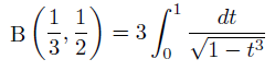 \[  \mathrm{B}\left(\frac{1}{3},\frac{1}{2}\right) = 3\int_{0}^{1}\frac{dt}{\sqrt{1-t^{3}}} \]