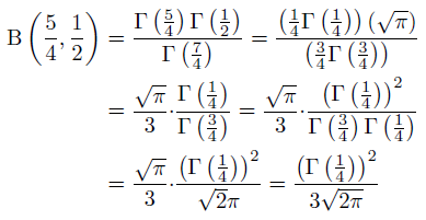 \begin{align*}  \mathrm{B}\left(\frac{5}{4},\frac{1}{2}\right) &= \frac{\Gamma\left(\frac{5}{4}\right)\Gamma\left(\frac{1}{2}\right)}{\Gamma\left(\frac{7}{4}\right)} = \frac{\left(\frac{1}{4}\Gamma\left(\frac{1}{4}\right)\right)\left(\sqrt{\pi}\right)}{\left(\frac{3}{4}\Gamma\left(\frac{3}{4}\right)\right)}\\ &= \frac{\sqrt{\pi}}{3}{\cdot}\frac{\Gamma\left(\frac{1}{4}\right)}{\Gamma\left(\frac{3}{4}\right)} = \frac{\sqrt{\pi}}{3}{\cdot}\frac{\left(\Gamma\left(\frac{1}{4}\right)\right)^{2}}{\Gamma\left(\frac{3}{4}\right)\Gamma\left(\frac{1}{4}\right)}\\ &= \frac{\sqrt{\pi}}{3}{\cdot}\frac{\left(\Gamma\left(\frac{1}{4}\right)\right)^{2}}{\sqrt{2}\pi} = \frac{\left(\Gamma\left(\frac{1}{4}\right)\right)^{2}}{3\sqrt{2\pi}} \end{align*}