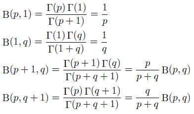\begin{align*}  &\mathrm{B}(p,1) = \frac{\Gamma(p)\Gamma(1)}{\Gamma(p+1)} = \frac{1}{p}\\  &\mathrm{B}(1,q) = \frac{\Gamma(1)\Gamma(q)}{\Gamma(1+q)} = \frac{1}{q}\\  &\mathrm{B}(p+1,q) = \frac{\Gamma(p+1)\Gamma(q)}{\Gamma(p+q+1)} = \frac{p}{p+q}\mathrm{B}(p,q)\\  &\mathrm{B}(p,q+1) = \frac{\Gamma(p)\Gamma(q+1)}{\Gamma(p+q+1)} = \frac{q}{p+q}\mathrm{B}(p,q) \end{align*}