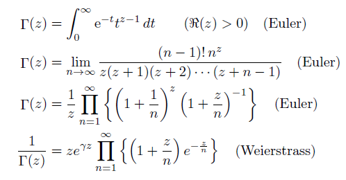 \begin{align*}  \Gamma(z) &= \int_{0}^{\infty}\mathrm{e}^{-t}t^{z-1}\,dt \quad\quad (\Re(z)>0) \quad\text{(Euler)}\\  \Gamma(z) &= \lim_{n \rightarrow \infty}\frac{(n-1)!\,n^{z}}{z(z+1)(z+2)\cdots(z+n-1)} \quad\text{(Euler)}\\  \Gamma(z) &= \frac{1}{z}\prod_{n=1}^{\infty}\left\{\left(1+\frac{1}{n}\right)^{z}\left(1+\frac{z}{n}\right)^{-1}\right\} \quad\text{(Euler)}\\  \frac{1}{\Gamma(z)} &= ze^{\gamma{z}}\prod_{n=1}^{\infty}\left\{\left(1+\frac{z}{n}\right)e^{-\frac{z}{n}}\right\} \quad\text{(Weierstrass)} \end{align*}