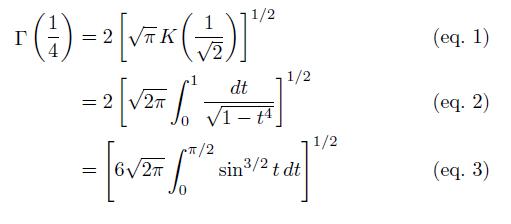 \begin{align*}  \Gamma\left(\frac{1}{4}\right) &= 2\left[\sqrt{\pi}\,K\!\left(\frac{1}{\sqrt{2}}\right)\right]^{1/2} &\text{(eq. 1)}\\  \quad &= 2\left[\sqrt{2\pi}\int_{0}^{1}\frac{dt}{\sqrt{1-t^{4}}}\right]^{1/2} &\text{(eq. 2)}\\  \quad &= \left[6\sqrt{2\pi}\int_{0}^{\pi/2}\sin^{3/2}{t}\,dt\right]^{1/2} &\text{(eq. 3)} \end{align*}