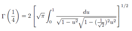 \[  \Gamma\left(\frac{1}{4}\right) = 2\left[\sqrt{\pi}\int_{0}^{1}\frac{du}{\sqrt{1-u^{2}}\sqrt{1-(\frac{1}{\sqrt{2}})^{2}u^{2}}}\right]^{1/2} \]