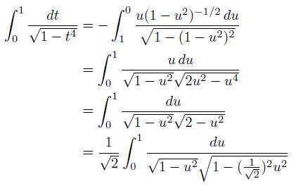 \begin{align*}  \int_{0}^{1}\frac{dt}{\sqrt{1-t^{4}}} &= -\int_{1}^{0}\frac{u(1-u^{2})^{-1/2}\,du}{\sqrt{1-(1-u^{2})^{2}}}\\  &= \int_{0}^{1}\frac{u\,du}{\sqrt{1-u^{2}}\sqrt{2u^{2}-u^{4}}}\\  &= \int_{0}^{1}\frac{du}{\sqrt{1-u^{2}}\sqrt{2-u^{2}}}\\  &= \frac{1}{\sqrt{2}}\int_{0}^{1}\frac{du}{\sqrt{1-u^{2}}\sqrt{1-(\frac{1}{\sqrt{2}})^{2}u^{2}}} \end{align*}