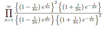 \[ \prod_{n=1}^{\infty}\frac{\left\{\left(1-\frac{1}{4n}\right)e^{\frac{1}{4n}}\right\}^{2}\left\{\left(1+\frac{1}{2n}\right)e^{-\frac{1}{2n}}\right\}}{\left\{\left(1-\frac{1}{2n}\right)e^{\frac{1}{2n}}\right\}\left\{\left(1+\frac{1}{4n}\right)e^{-\frac{1}{4n}}\right\}^{2}}\\ \]