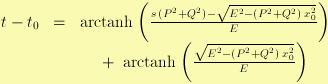 :<math>\begin{matrix}<br />  t - t_0 & = &<br />  \operatorname{arctanh} \left(<br />  \frac{s \, (P^2+Q^2) - \sqrt{E^2- (P^2+Q^2) \, x_0^2}}{E}<br />  \right) \\<br />  & & + ~ \operatorname{arctanh} \left(<br />  \frac{\sqrt{E^2 - (P^2+Q^2) \, x_0^2}}{E}<br />  \right)<br /> \end{matrix}</math>