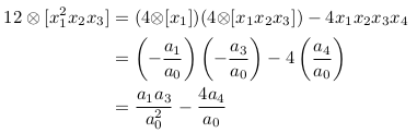 \begin{align*}  12\otimes[x_{1}^{2}x_{2}x_{3}] &= (4{\otimes}[x_{1}])(4{\otimes}[x_{1}x_{2}x_{3}]) - 4x_{1}x_{2}x_{3}x_{4}\\                                 &= \left(-\frac{a_{1}}{a_{0}}\right)\left(-\frac{a_{3}}{a_{0}}\right) - 4\left(\frac{a_{4}}{a_{0}}\right)\\                                 &= \frac{a_{1}a_{3}}{a_{0}^{2}} - \frac{4a_{4}}{a_{0}}\\ \end{align*}