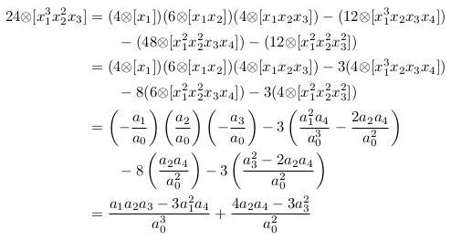\begin{align*}  24{\otimes}[x_{1}^{3}x_{2}^{2}x_{3}] &= (4{\otimes}[x_{1}])(6{\otimes}[x_{1}x_{2}])(4{\otimes}[x_{1}x_{2}x_{3}]) - (12{\otimes}[x_{1}^{3}x_{2}x_{3}x_{4}])\\                                       &\qquad - (48{\otimes}[x_{1}^{2}x_{2}^{2}x_{3}x_{4}])- (12{\otimes}[x_{1}^{2}x_{2}^{2}x_{3}^{2}])\\                                       &= (4{\otimes}[x_{1}])(6{\otimes}[x_{1}x_{2}])(4{\otimes}[x_{1}x_{2}x_{3}]) - 3(4{\otimes}[x_{1}^{3}x_{2}x_{3}x_{4}])\\                                       &\qquad - 8(6{\otimes}[x_{1}^{2}x_{2}^{2}x_{3}x_{4}])- 3(4{\otimes}[x_{1}^{2}x_{2}^{2}x_{3}^{2}])\\                                       &= \left(-\frac{a_{1}}{a_{0}}\right)\left(\frac{a_{2}}{a_{0}}\right)\left(-\frac{a_{3}}{a_{0}}\right) - 3\left(\frac{a_{1}^{2}a_{4}}{a_{0}^{3}} - \frac{2a_{2}a_{4}}{a_{0}^{2}}\right)\\                                       & \qquad - 8\left(\frac{a_{2}a_{4}}{a_{0}^{2}}\right) - 3\left(\frac{a_{3}^{2}-2a_{2}a_{4}}{a_{0}^{2}}\right)\\                                       &= \frac{a_{1}a_{2}a_{3}-3a_{1}^{2}a_{4}}{a_{0}^{3}} + \frac{4a_{2}a_{4}-3a_{3}^2}{a_{0}^{2}}\\ \end{align*}