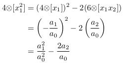 \begin{align*}  4{\otimes}[x_{1}^{2}] &= (4{\otimes}[x_{1}])^{2} - 2(6{\otimes}[x_{1}x_{2}])\\                        &= \left(-\frac{a_{1}}{a_{0}}\right)^{2} - 2\left(\frac{a_{2}}{a_{0}}\right)\\                        &= \frac{a_{1}^{2}}{a_{0}^{2}} - \frac{2a_{2}}{a_{0}} \end{align*}