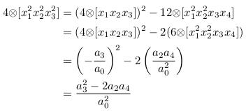 \begin{align*}  4{\otimes}[x_{1}^{2}x_{2}^{2}x_{3}^{2}] &= (4{\otimes}[x_{1}x_{2}x_{3}])^{2} - 12{\otimes}[x_{1}^{2}x_{2}^{2}x_{3}x_{4}]\\                                        &= (4{\otimes}[x_{1}x_{2}x_{3}])^{2} - 2(6{\otimes}[x_{1}^{2}x_{2}^{2}x_{3}x_{4}])\\                                        &= \left(-\frac{a_{3}}{a_{0}}\right)^{2} - 2\left(\frac{a_{2}a_{4}}{a_{0}^{2}}\right)\\                                        &= \frac{a_{3}^{2}-2a_{2}a_{4}}{a_{0}^{2}}\\ \end{align*}