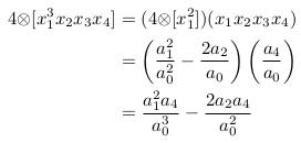 \begin{align*}  4{\otimes}[x_{1}^{3}x_{2}x_{3}x_{4}] &= (4{\otimes}[x_{1}^{2}])(x_{1}x_{2}x_{3}x_{4})\\                                       &= \left(\frac{a_{1}^{2}}{a_{0}^{2}} - \frac{2a_{2}}{a_{0}}\right)\left(\frac{a_{4}}{a_{0}}\right)\\                                       &= \frac{a_{1}^{2}a_{4}}{a_{0}^{3}} - \frac{2a_{2}a_{4}}{a_{0}^{2}}\\ \end{align*}