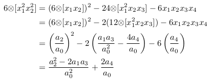 \begin{align*}  6{\otimes}[x_{1}^{2}x_{2}^{2}] &= (6{\otimes}[x_{1}x_{2}])^{2} - 24{\otimes}[x_{1}^{2}x_{2}x_{3}] - 6x_{1}x_{2}x_{3}x_{4}\\                                 &= (6{\otimes}[x_{1}x_{2}])^{2} - 2(12{\otimes}[x_{1}^{2}x_{2}x_{3}]) - 6x_{1}x_{2}x_{3}x_{4}\\                                 &= \left(\frac{a_{2}}{a_{0}}\right)^{2} - 2\left(\frac{a_{1}a_{3}}{a_{0}^{2}} - \frac{4a_{4}}{a_{0}}\right) - 6\left(\frac{a_{4}}{a_{0}}\right)\\                                 &= \frac{a_{2}^{2} - 2a_{1}a_{3}}{a_{0}^{2}} + \frac{2a_{4}}{a_{0}}\\ \end{align*}