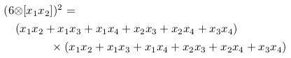 \begin{align*}  &(6{\otimes}[x_{1}x_{2}])^{2} =\\  &\quad (x_{1}x_{2}+x_{1}x_{3}+x_{1}x_{4}+x_{2}x_{3}+x_{2}x_{4}+x_{3}x_{4})\\  &\qquad\qquad \times (x_{1}x_{2}+x_{1}x_{3}+x_{1}x_{4}+x_{2}x_{3}+x_{2}x_{4}+x_{3}x_{4}) \end{align*}