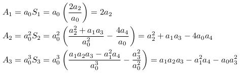 \begin{align*}  &A_{1}=a_{0}S_{1}=a_{0}\left(\frac{2a_{2}}{a_{0}}\right)=2a_{2}\\  &A_{2}=a_{0}^{2}S_{2}=a_{0}^{2}\left(\frac{a_{2}^{2} + a_{1}a_{3}}{a_{0}^{2}} - \frac{4a_{4}}{a_{0}}\right)=a_{2}^{2} + a_{1}a_{3}-4a_{0}a_{4}\\  &A_{3}=a_{0}^{3}S_{3}=a_{0}^{3}\left(\frac{a_{1}a_{2}a_{3}-a_{1}^{2}a_{4}}{a_{0}^{3}} - \frac{a_{3}^{2}}{a_{0}^{2}}\right)=a_{1}a_{2}a_{3}-a_{1}^{2}a_{4} - a_{0}a_{3}^{2} \end{align*}