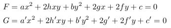 </p>  <p>\begin{align*}  &F= ax^{2} +2hxy +by^{2} +2gx +2fy +c =0\\  &G= a^{\prime}x^{2} +2h^{\prime}xy +b^{\prime}y^{2} +2g^{\prime} +2f^{\prime}y +c^{\prime} =0 \end{align*}