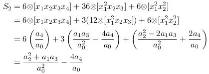 \begin{align*}  S_{2} &= 6{\otimes}[x_{1}x_{2}x_{3}x_{4}] + 36{\otimes}[x_{1}^{2}x_{2}x_{3}] + 6{\otimes}[x_{1}^{2}x_{2}^{2}]\\        &= 6{\otimes}[x_{1}x_{2}x_{3}x_{4}] + 3(12{\otimes}[x_{1}^{2}x_{2}x_{3}]) + 6{\otimes}[x_{1}^{2}x_{2}^{2}]\\        &= 6\left(\frac{a_{4}}{a_{0}}\right) + 3\left(\frac{a_{1}a_{3}}{a_{0}^{2}} - \frac{4a_{4}}{a_{0}}\right) + \left(\frac{a_{2}^{2}-2a_{1}a_{3}}{a_{0}^{2}} + \frac{2a_{4}}{a_{0}}\right)\\        &= \frac{a_{2}^{2} + a_{1}a_{3}}{a_{0}^{2}} - \frac{4a_{4}}{a_{0}} \end{align*}