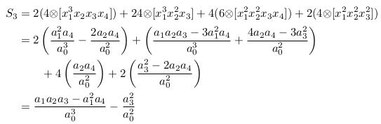 \begin{align*}   S_{3} &= 2(4{\otimes}[x_{1}^{3}x_{2}x_{3}x_{4}]) + 24{\otimes}[x_{1}^{3}x_{2}^{2}x_{3}] + 4(6{\otimes}[x_{1}^{2}x_{2}^{2}x_{3}x_{4}]) + 2(4{\otimes}[x_{1}^{2}x_{2}^{2}x_{3}^{2}])\\         &= 2\left(\frac{a_{1}^{2}a_{4}}{a_{0}^{3}} - \frac{2a_{2}a_{4}}{a_{0}^{2}}\right) + \left(\frac{a_{1}a_{2}a_{3}-3a_{1}^{2}a_{4}}{a_{0}^{3}} + \frac{4a_{2}a_{4}-3a_{3}^2}{a_{0}^{2}}\right)\\         &\qquad  + 4\left(\frac{a_{2}a_{4}}{a_{0}^{2}}\right) + 2\left(\frac{a_{3}^{2}-2a_{2}a_{4}}{a_{0}^{2}}\right)\\         &= \frac{a_{1}a_{2}a_{3}-a_{1}^{2}a_{4}}{a_{0}^{3}} - \frac{a_{3}^{2}}{a_{0}^{2}} \end{align*}