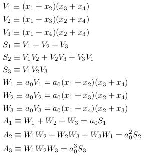 \begin{align*}  &V_{1}\equiv(x_{1}+x_{2})(x_{3}+x_{4})\\  &V_{2}\equiv(x_{1}+x_{3})(x_{2}+x_{4})\\  &V_{3}\equiv(x_{1}+x_{4})(x_{2}+x_{3})\\  &S_{1}\equiv{V_{1}+V_{2}+V_{3}}\\  &S_{2}\equiv{V_{1}V_{2}+V_{2}V_{3}+V_{3}V_{1}}\\  &S_{3}\equiv{V_{1}V_{2}V_{3}}\\  &W_{1}\equiv{a_{0}V_{1}} = a_{0}(x_{1}+x_{2})(x_{3}+x_{4})\\  &W_{2}\equiv{a_{0}V_{2}} = a_{0}(x_{1}+x_{3})(x_{2}+x_{4})\\  &W_{3}\equiv{a_{0}V_{3}} = a_{0}(x_{1}+x_{4})(x_{2}+x_{3})\\  &A_{1}\equiv{W_{1}+W_{2}+W_{3}} = a_{0}S_{1}\\  &A_{2}\equiv{W_{1}W_{2}+W_{2}W_{3}+W_{3}W_{1}} = a_{0}^{2}S_{2}\\  &A_{3}\equiv{W_{1}W_{2}W_{3}} = a_{0}^{3}S_{3} \end{align*}