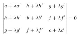 \begin{equation*} \begin{vmatrix}  a+{\lambda}a^{\prime} &h+{\lambda}h^{\prime}  &g+{\lambda}g^{\prime}  \\ &&\\  h+{\lambda}h^{\prime} &b+{\lambda}b^{\prime}  &f+{\lambda}f^{\prime}  \\ &&\\  g+{\lambda}g^{\prime} &f+{\lambda}f^{\prime}  &c+{\lambda}c^{\prime} \end{vmatrix}  =0 \end{equation*}