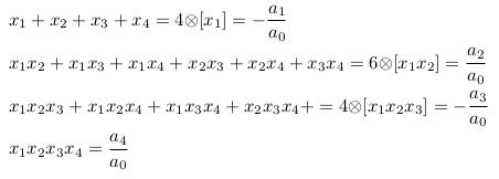 \begin{align*}  &x_{1}+x_{2}+x_{3}+x_{4} = 4{\otimes}[x_{1}] = -\frac{a_{1}}{a_{0}}\\  &x_{1}x_{2}+x_{1}x_{3}+x_{1}x_{4}+x_{2}x_{3}+x_{2}x_{4}+x_{3}x_{4} = 6{\otimes}[x_{1}x_{2}] = \frac{a_{2}}{a_{0}}\\  &x_{1}x_{2}x_{3}+x_{1}x_{2}x_{4}+x_{1}x_{3}x_{4}+x_{2}x_{3}x_{4}+ = 4{\otimes}[x_{1}x_{2}x_{3}] = -\frac{a_{3}}{a_{0}}\\  &x_{1}x_{2}x_{3}x_{4} = \frac{a_{4}}{a_{0}} \end{align*}