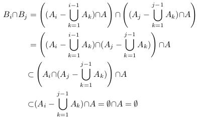 \begin{align*}  B_{i}{\cap}B_{j} &= \left((A_{i}-\bigcup_{k=1}^{i-1}A_{k}){\cap}A\right){\cap}\left((A_{j}-\bigcup_{k=1}^{j-1}A_{k}){\cap}A\right)\\                   &=\left((A_{i}-\bigcup_{k=1}^{i-1}A_{k}){\cap}(A_{j}-\bigcup_{k=1}^{j-1}A_{k})\right){\cap}A\\                   &{\subset} \left(A_{i}{\cap}(A_{j}-\bigcup_{k=1}^{j-1}A_{k})\right){\cap}A\\                   &{\subset} (A_{i}-\bigcup_{k=1}^{j-1}A_{k}){\cap}A =\emptyset{\cap}A = \emptyset \end{align*}