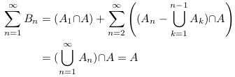 \begin{align*}  \sum_{n=1}^{\infty}B_{n} &= (A_{1}{\cap}A) + \sum_{n=2}^{\infty}\left((A_{n}-\bigcup_{k=1}^{n-1}A_{k}){\cap}A\right)\\                           &= (\bigcup_{n=1}^{\infty}A_{n}){\cap}A = A \end{align*}
