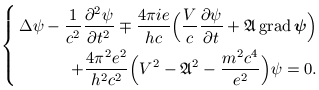 <br /> \begin{equation*}<br /> \left\{<br /> \begin{split}<br /> \Delta\psi - \frac{1}{c^2}\partialdiffsecond{\psi}{t} \mp \frac{4\pi ie}{hc}\Bigr( \frac{V}{c}\partialdiff{\psi}{t} + \mathfrak{A}\,\grad{\psi} \Bigl) \\<br /> \hspace{10mm} + \frac{4\pi^2e^2}{h^2c^2} \Bigr( V^2 - \mathfrak{A}^2 - \frac{m^2c^4}{e^2} \Bigl)\psi = 0 \mbox{.}<br /> \end{split}<br /> \right.<br /> \end{equation*}<br />
