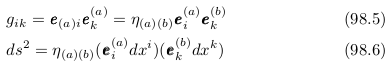 \begin{align*}  &g_{ik} = \vvec{e}_{(a)i}\vvec{e}_{k}^{(a)} = \eta_{(a)(b)}\vvec{e}_{i}^{(a)}\vvec{e}_{k}^{(b)} &(98.5)\\  &ds^{2} = \eta_{(a)(b)}(\vvec{e}_{i}^{(a)}dx^{i})(\vvec{e}_{k}^{(b)}dx^{k}) &(98.6) \end{align*}