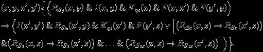 \begin{eqnarray*} &&(x,y,x^{\prime},y^{\prime})\Big\{\Big(R_{S_{j}}(x,y) \mathand I(x,y) \mathand K_{q_{i}}(x) \mathand F(x,x^{\prime}) \mathand F(y^{\prime},y)\Big)\\ &&\rightarrow \Big(I(x^{\prime},y^{\prime}) \mathand R_{S_{k}}(x^{\prime},y) \mathand K_{q_{l}}(x^{\prime}) \mathand F(y^{\prime},z) \mathbin{\mathrm{v}} \Big[\big(R_{S_{0}}(x,z) \rightarrow R_{S_{0}}(x^{\prime},z)\big)\\ &&\mathand \big(R_{S_{1}}(x,z) \rightarrow R_{S_{1}}(x^{\prime},z)\big) \mathand \ldots \mathand \big(R_{S_{M}}(x,z) \rightarrow R_{S_{M}}(x^{\prime},z)\big)\Big]\Big)\Big\}. \end{eqnarray*}